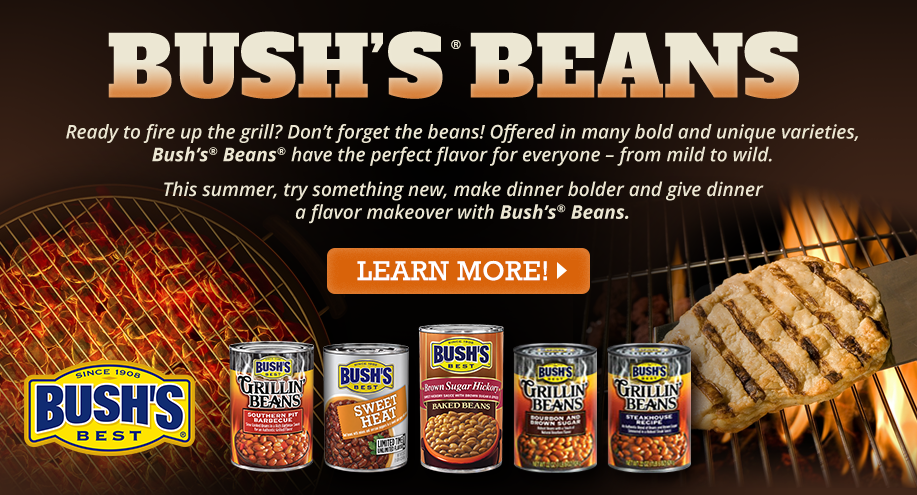 BUSH'S BEANS   Ready to fire up the grill? Don't forget the beans! Offered in many bold and unique varieties, Bush's® Beans® have the perfect flavor for everyone – from mild to wild. This summer, try something new, make dinner bolder and give dinner a flavor makeover with Bush's® Beans.