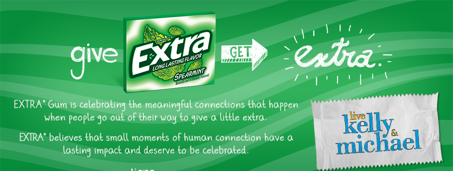 EXTRA® Give extra, Get extra. Extra Gum is celebrating the connections that are made when people go out of their way to give a little extra. Join the movement and nominate your friend or loved one's small gesture and share it to inspire others. Turn your Extra Gum wrapper into a piece of art